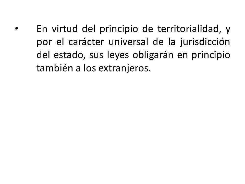 En virtud del principio de territorialidad, y por el carácter universal de la jurisdicción del estado, sus leyes obligarán en principio también a los extranjeros.