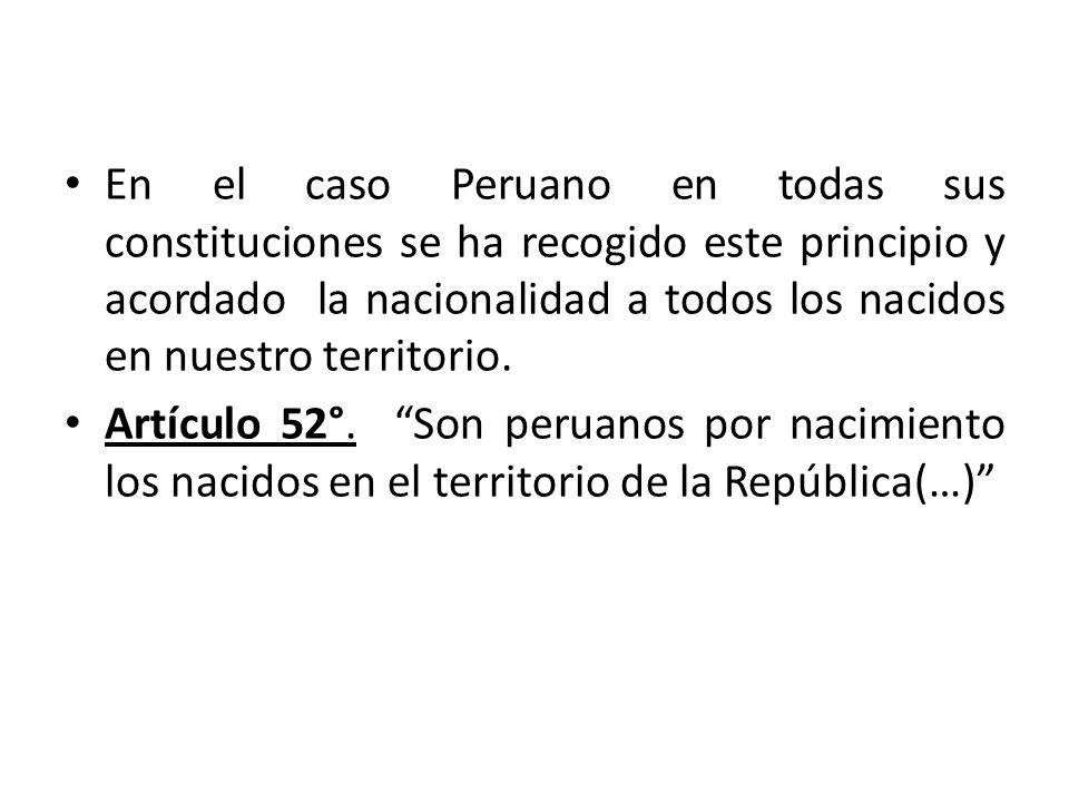 En el caso Peruano en todas sus constituciones se ha recogido este principio y acordado la nacionalidad a todos los nacidos en nuestro territorio.