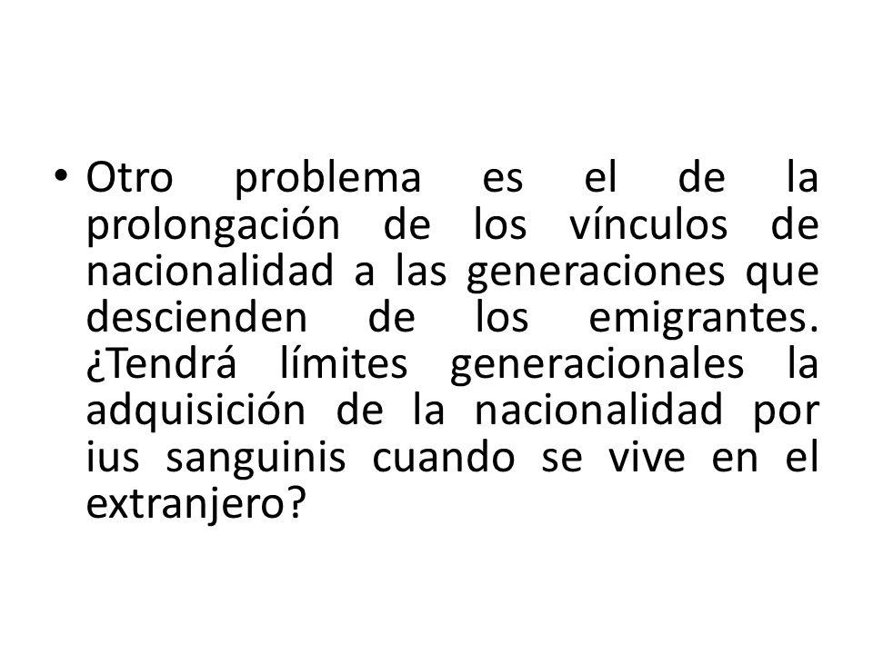 Otro problema es el de la prolongación de los vínculos de nacionalidad a las generaciones que descienden de los emigrantes.