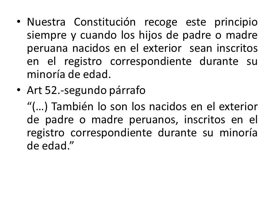Nuestra Constitución recoge este principio siempre y cuando los hijos de padre o madre peruana nacidos en el exterior sean inscritos en el registro correspondiente durante su minoría de edad.