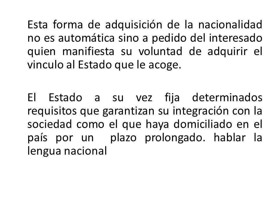 Esta forma de adquisición de la nacionalidad no es automática sino a pedido del interesado quien manifiesta su voluntad de adquirir el vinculo al Estado que le acoge.