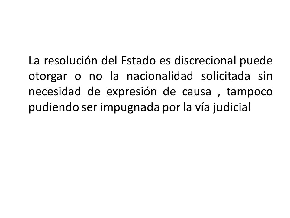 La resolución del Estado es discrecional puede otorgar o no la nacionalidad solicitada sin necesidad de expresión de causa , tampoco pudiendo ser impugnada por la vía judicial