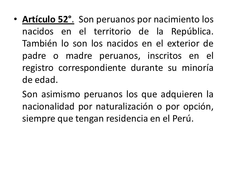 Artículo 52°. Son peruanos por nacimiento los nacidos en el territorio de la República. También lo son los nacidos en el exterior de padre o madre peruanos, inscritos en el registro correspondiente durante su minoría de edad.