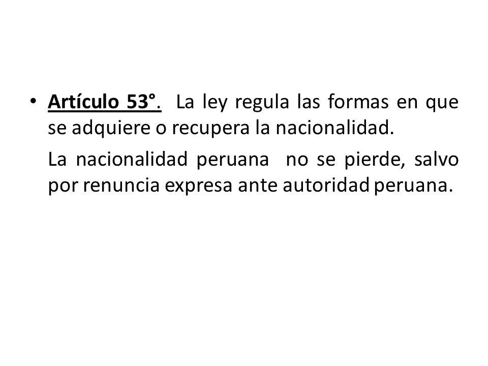 Artículo 53°. La ley regula las formas en que se adquiere o recupera la nacionalidad.