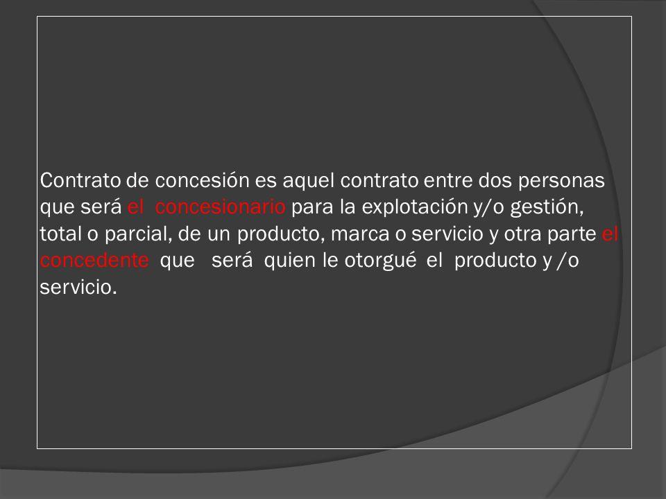 Contrato de concesión es aquel contrato entre dos personas que será el concesionario para la explotación y/o gestión, total o parcial, de un producto, marca o servicio y otra parte el concedente que será quien le otorgué el producto y /o servicio.