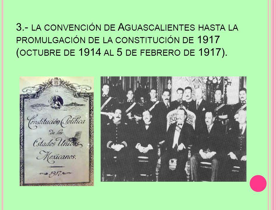 3.- la convención de Aguascalientes hasta la promulgación de la constitución de 1917 (octubre de 1914 al 5 de febrero de 1917).