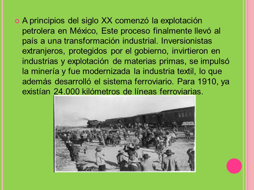 A principios del siglo XX comenzó la explotación petrolera en México, Este proceso finalmente llevó al país a una transformación industrial.