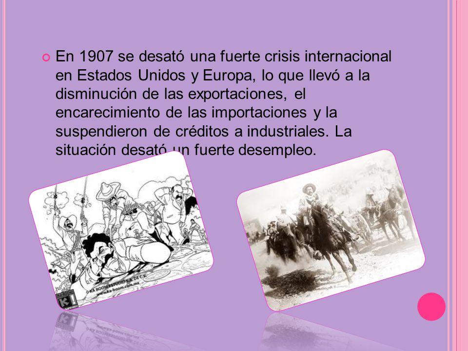 En 1907 se desató una fuerte crisis internacional en Estados Unidos y Europa, lo que llevó a la disminución de las exportaciones, el encarecimiento de las importaciones y la suspendieron de créditos a industriales.