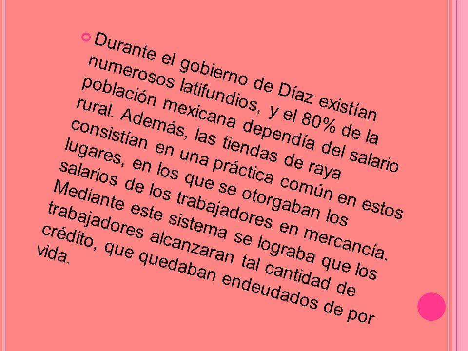 Durante el gobierno de Díaz existían numerosos latifundios, y el 80% de la población mexicana dependía del salario rural.