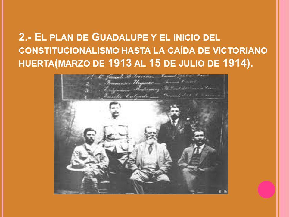 2.- El plan de Guadalupe y el inicio del constitucionalismo hasta la caída de victoriano huerta(marzo de 1913 al 15 de julio de 1914).