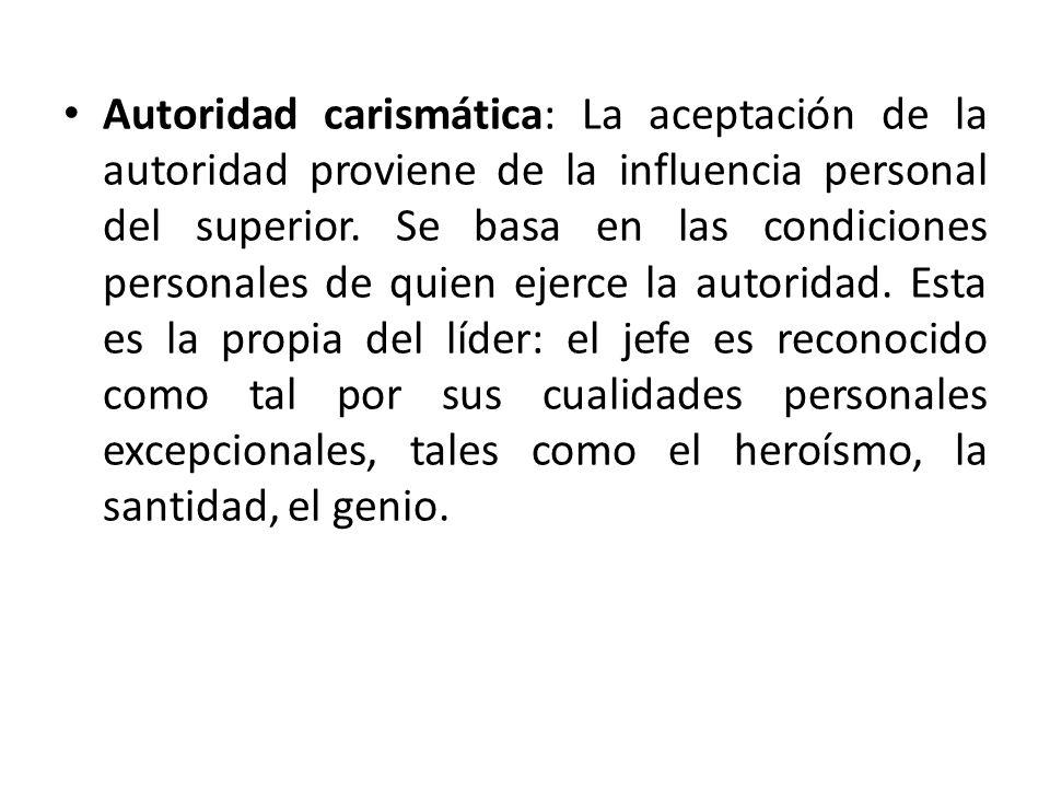 Autoridad carismática: La aceptación de la autoridad proviene de la influencia personal del superior.