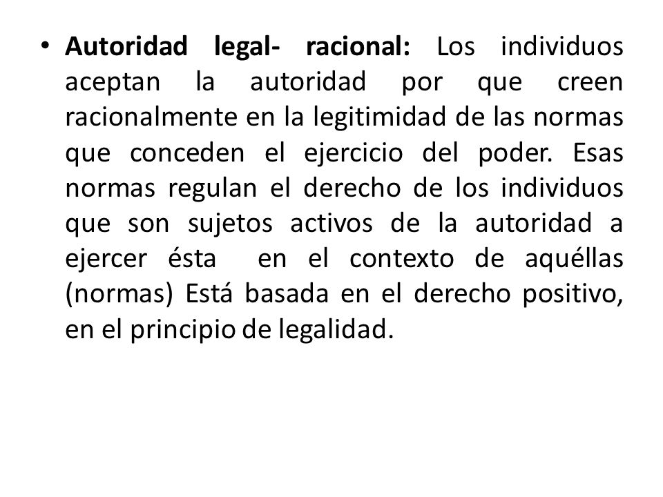 Autoridad legal- racional: Los individuos aceptan la autoridad por que creen racionalmente en la legitimidad de las normas que conceden el ejercicio del poder.