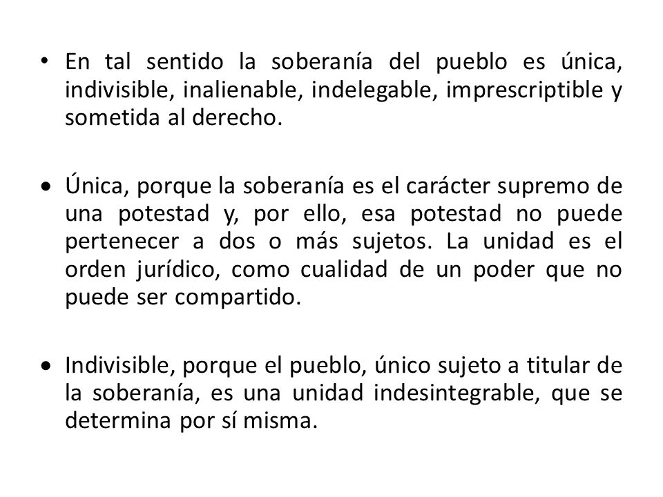 En tal sentido la soberanía del pueblo es única, indivisible, inalienable, indelegable, imprescriptible y sometida al derecho.