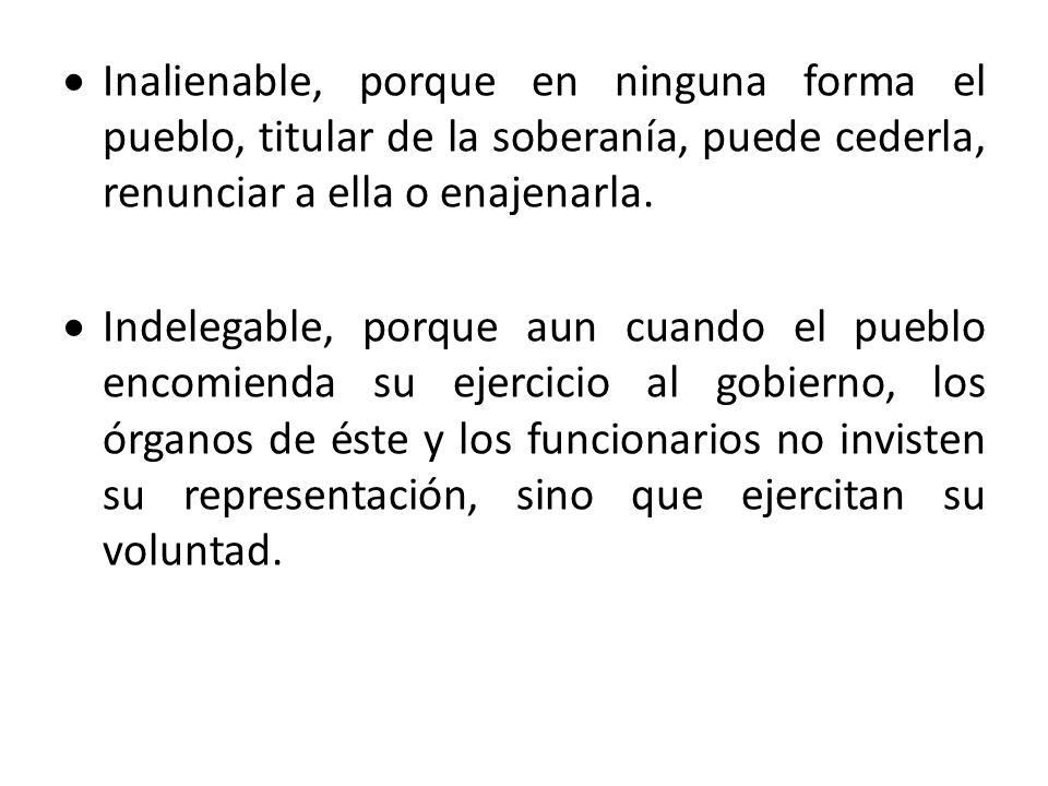 Inalienable, porque en ninguna forma el pueblo, titular de la soberanía, puede cederla, renunciar a ella o enajenarla.
