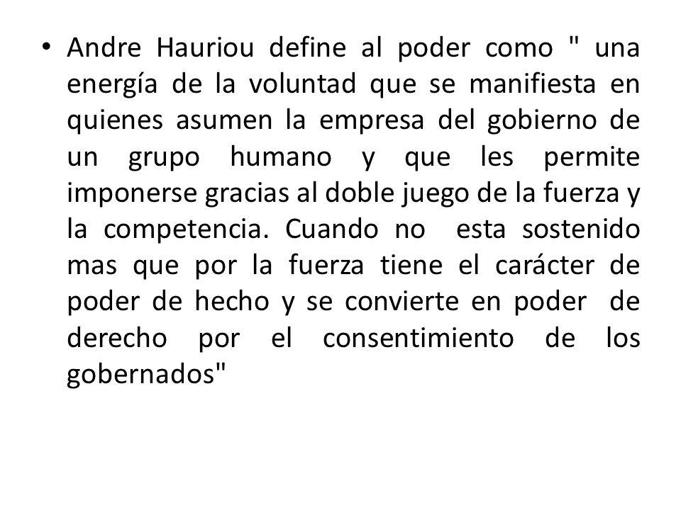 Andre Hauriou define al poder como una energía de la voluntad que se manifiesta en quienes asumen la empresa del gobierno de un grupo humano y que les permite imponerse gracias al doble juego de la fuerza y la competencia.