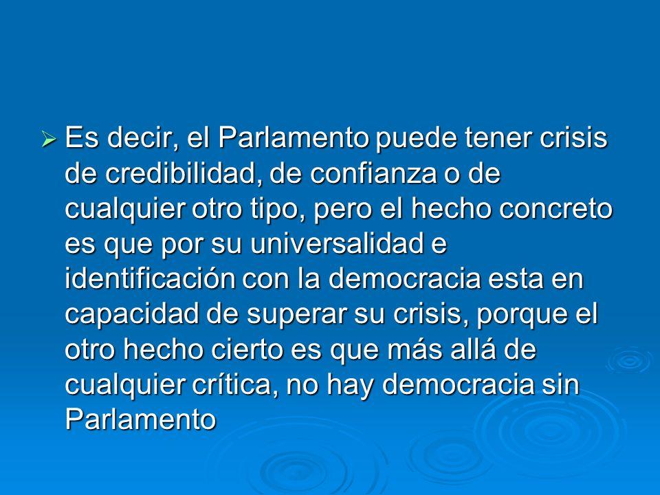 Es decir, el Parlamento puede tener crisis de credibilidad, de confianza o de cualquier otro tipo, pero el hecho concreto es que por su universalidad e identificación con la democracia esta en capacidad de superar su crisis, porque el otro hecho cierto es que más allá de cualquier crítica, no hay democracia sin Parlamento