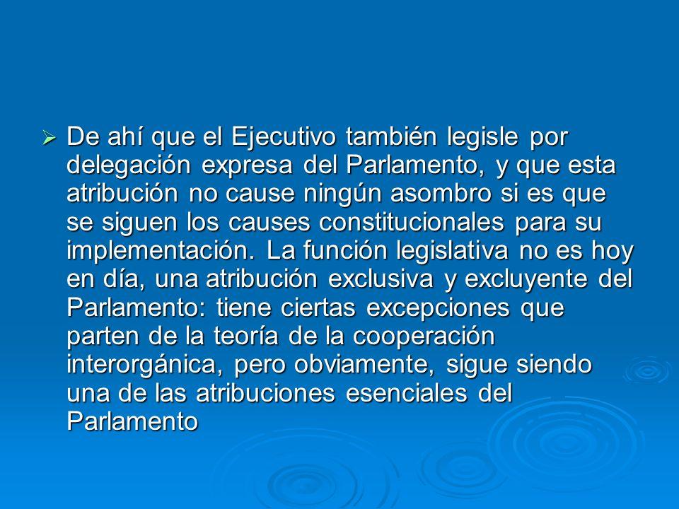 De ahí que el Ejecutivo también legisle por delegación expresa del Parlamento, y que esta atribución no cause ningún asombro si es que se siguen los causes constitucionales para su implementación.
