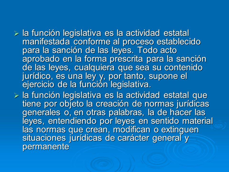 la función legislativa es la actividad estatal manifestada conforme al proceso establecido para la sanción de las leyes. Todo acto aprobado en la forma prescrita para la sanción de las leyes, cualquiera que sea su contenido jurídico, es una ley y, por tanto, supone el ejercicio de la función legislativa.