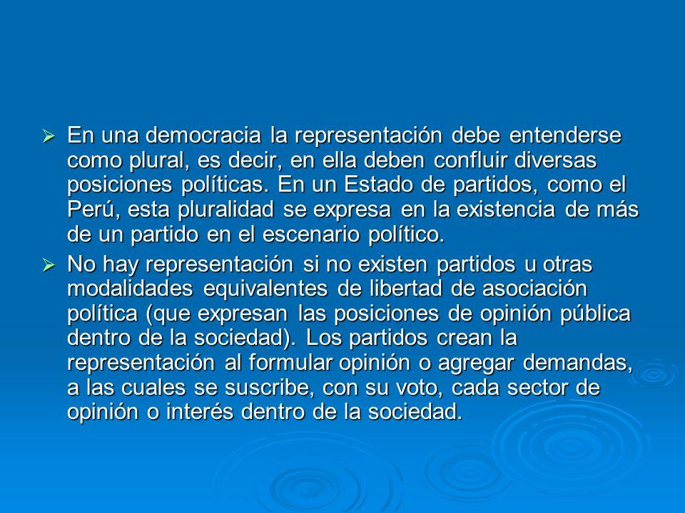 En una democracia la representación debe entenderse como plural, es decir, en ella deben confluir diversas posiciones políticas. En un Estado de partidos, como el Perú, esta pluralidad se expresa en la existencia de más de un partido en el escenario político.