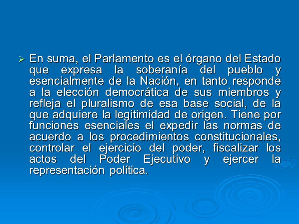 En suma, el Parlamento es el órgano del Estado que expresa la soberanía del pueblo y esencialmente de la Nación, en tanto responde a la elección democrática de sus miembros y refleja el pluralismo de esa base social, de la que adquiere la legitimidad de origen.