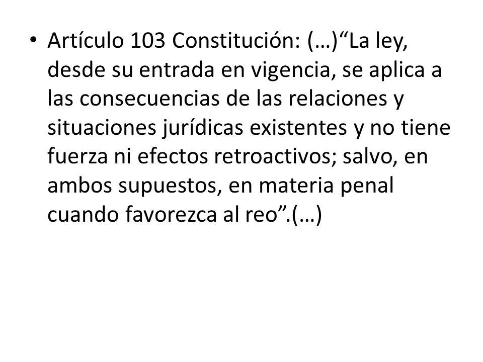 Artículo 103 Constitución: (…) La ley, desde su entrada en vigencia, se aplica a las consecuencias de las relaciones y situaciones jurídicas existentes y no tiene fuerza ni efectos retroactivos; salvo, en ambos supuestos, en materia penal cuando favorezca al reo .(…)