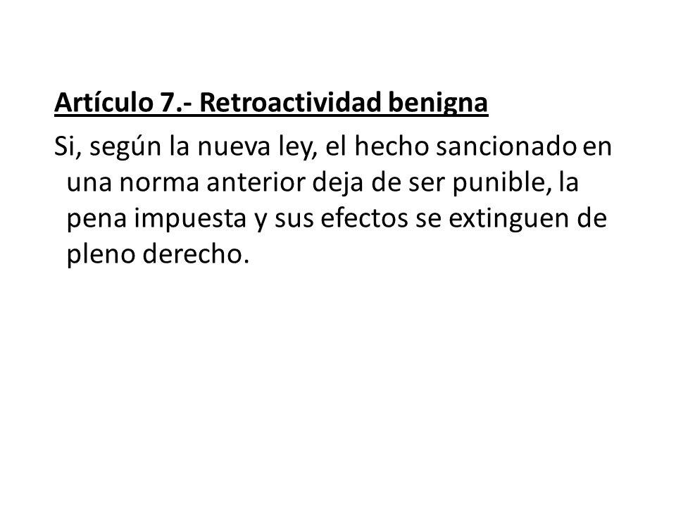 Artículo 7.- Retroactividad benigna Si, según la nueva ley, el hecho sancionado en una norma anterior deja de ser punible, la pena impuesta y sus efectos se extinguen de pleno derecho.