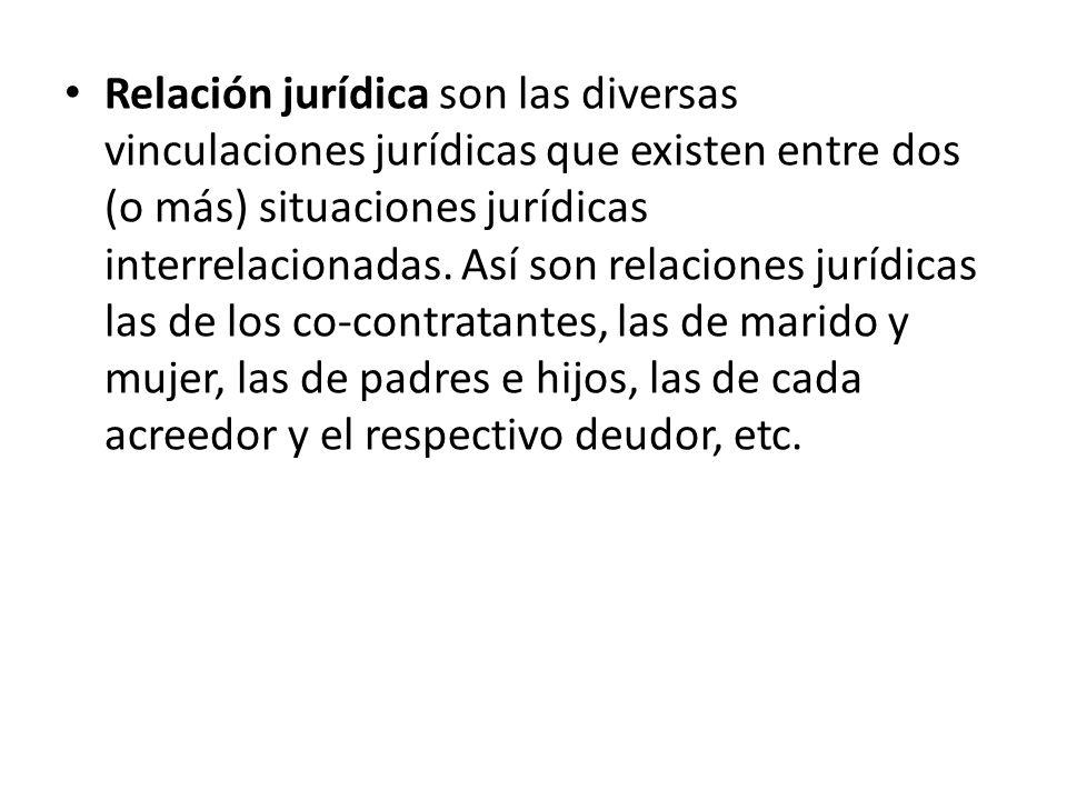 Relación jurídica son las diversas vinculaciones jurídicas que existen entre dos (o más) situaciones jurídicas interrelacionadas. Así son relaciones jurídicas las de los co-contratantes, las de marido y mujer, las de padres e hijos, las de cada acreedor y el respectivo deudor, etc.