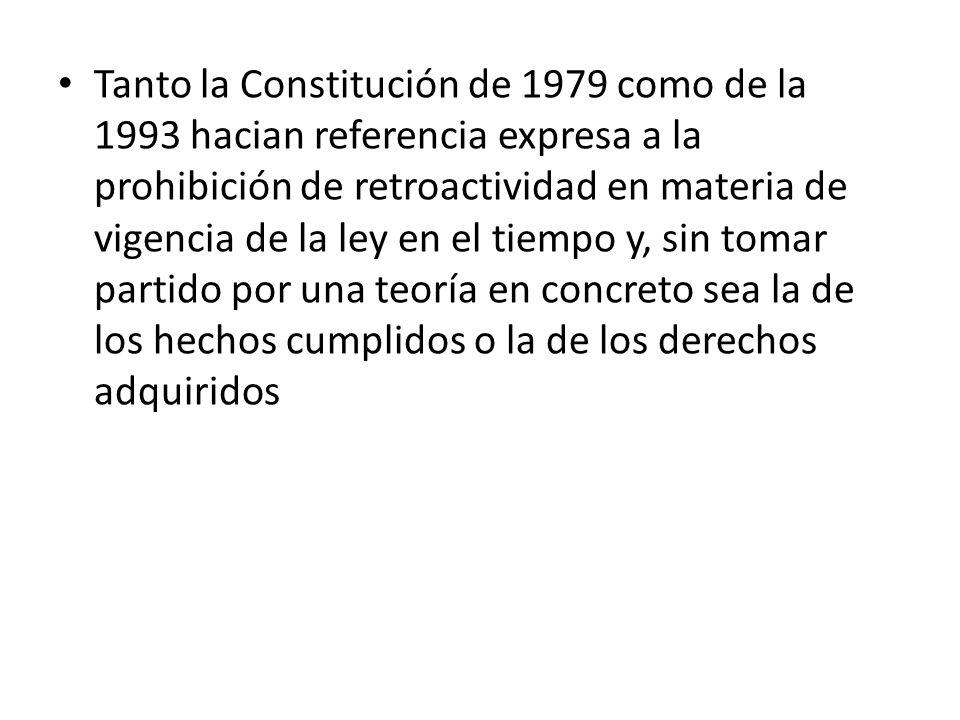 Tanto la Constitución de 1979 como de la 1993 hacian referencia expresa a la prohibición de retroactividad en materia de vigencia de la ley en el tiempo y, sin tomar partido por una teoría en concreto sea la de los hechos cumplidos o la de los derechos adquiridos