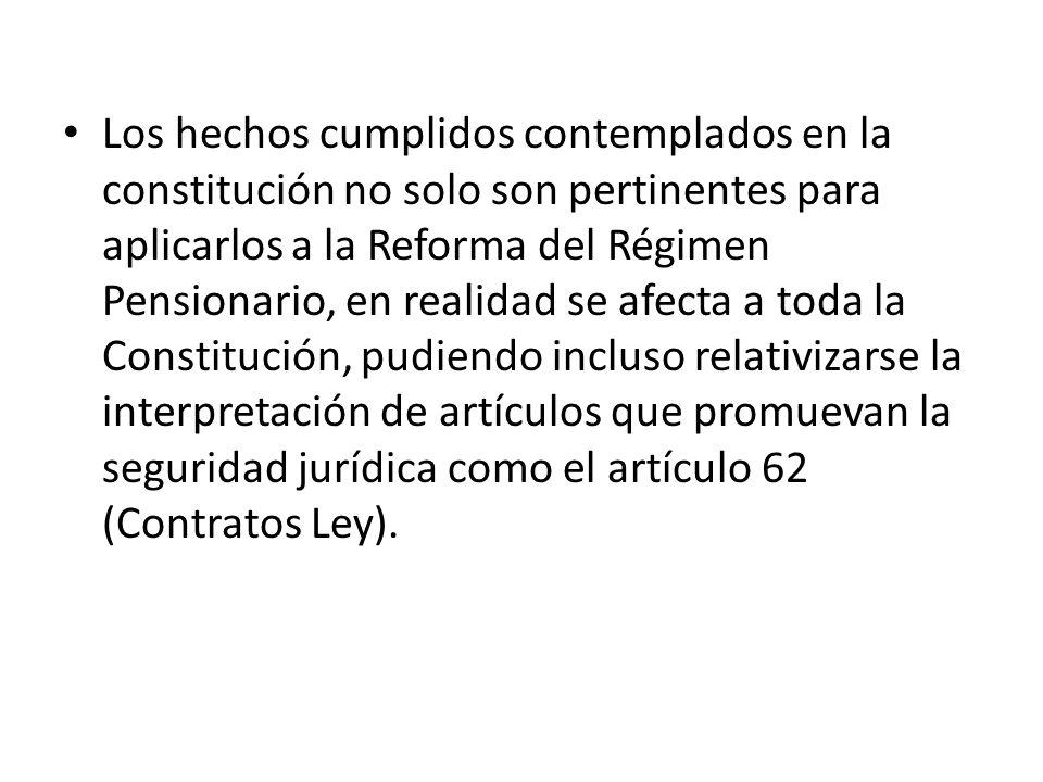 Los hechos cumplidos contemplados en la constitución no solo son pertinentes para aplicarlos a la Reforma del Régimen Pensionario, en realidad se afecta a toda la Constitución, pudiendo incluso relativizarse la interpretación de artículos que promuevan la seguridad jurídica como el artículo 62 (Contratos Ley).