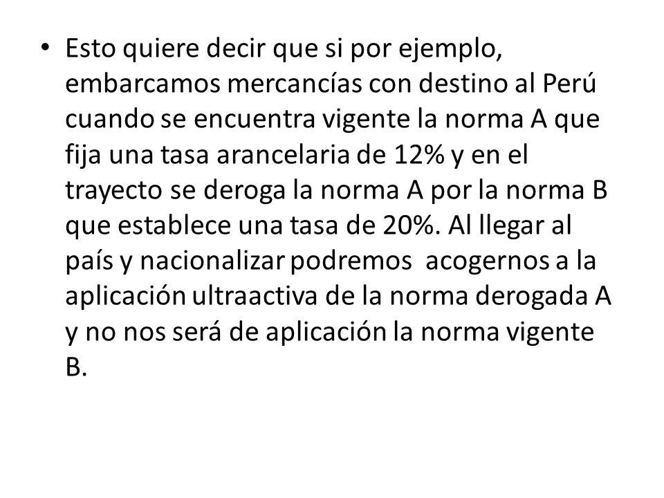 Esto quiere decir que si por ejemplo, embarcamos mercancías con destino al Perú cuando se encuentra vigente la norma A que fija una tasa arancelaria de 12% y en el trayecto se deroga la norma A por la norma B que establece una tasa de 20%.