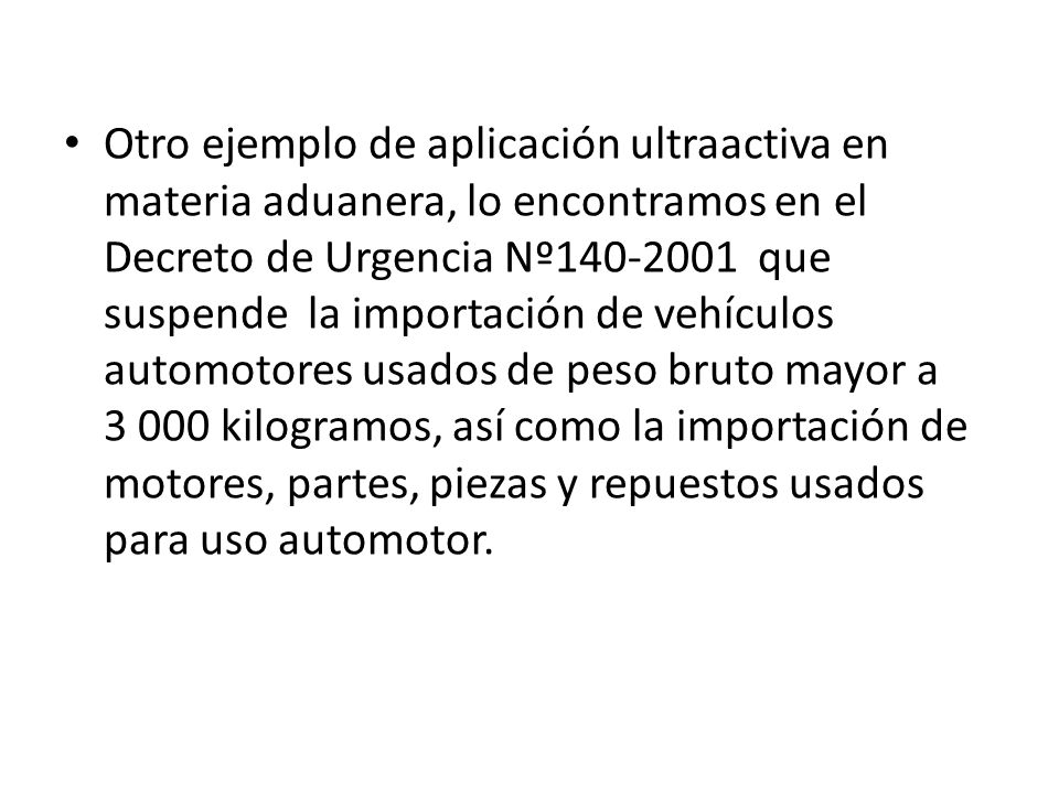 Otro ejemplo de aplicación ultraactiva en materia aduanera, lo encontramos en el Decreto de Urgencia Nº140-2001 que suspende la importación de vehículos automotores usados de peso bruto mayor a 3 000 kilogramos, así como la importación de motores, partes, piezas y repuestos usados para uso automotor.