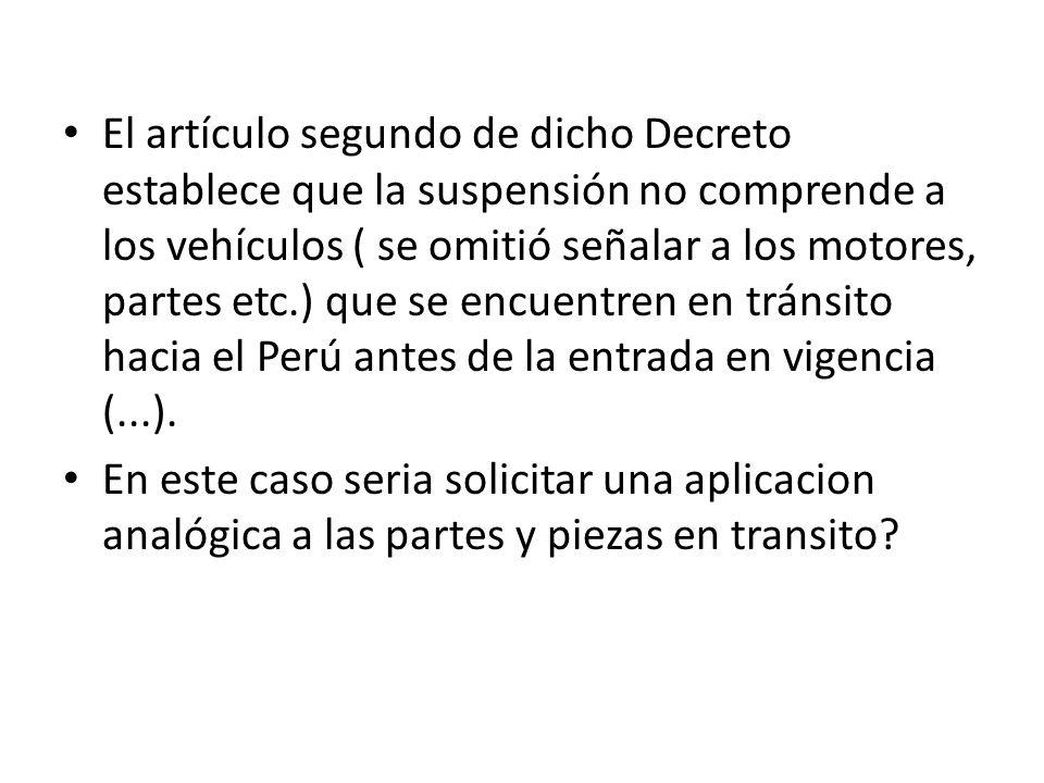 El artículo segundo de dicho Decreto establece que la suspensión no comprende a los vehículos ( se omitió señalar a los motores, partes etc.) que se encuentren en tránsito hacia el Perú antes de la entrada en vigencia (...).