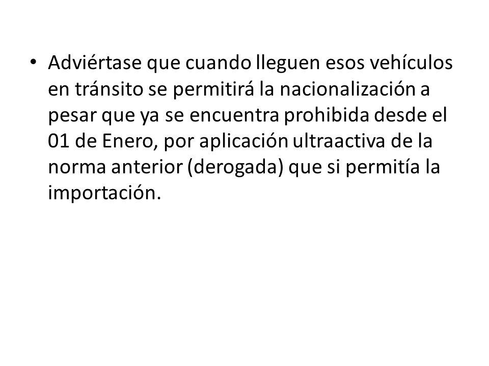 Adviértase que cuando lleguen esos vehículos en tránsito se permitirá la nacionalización a pesar que ya se encuentra prohibida desde el 01 de Enero, por aplicación ultraactiva de la norma anterior (derogada) que si permitía la importación.
