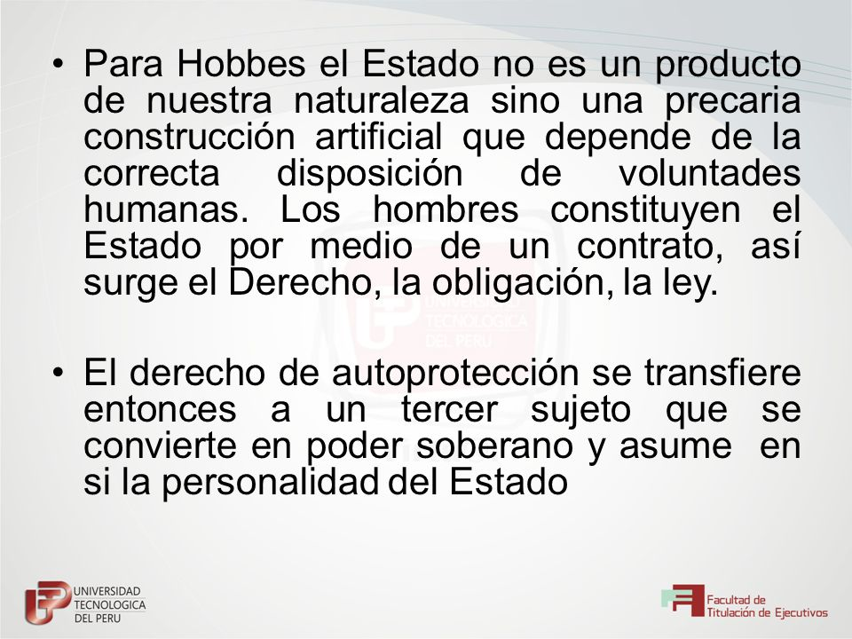 Para Hobbes el Estado no es un producto de nuestra naturaleza sino una precaria construcción artificial que depende de la correcta disposición de voluntades humanas. Los hombres constituyen el Estado por medio de un contrato, así surge el Derecho, la obligación, la ley.