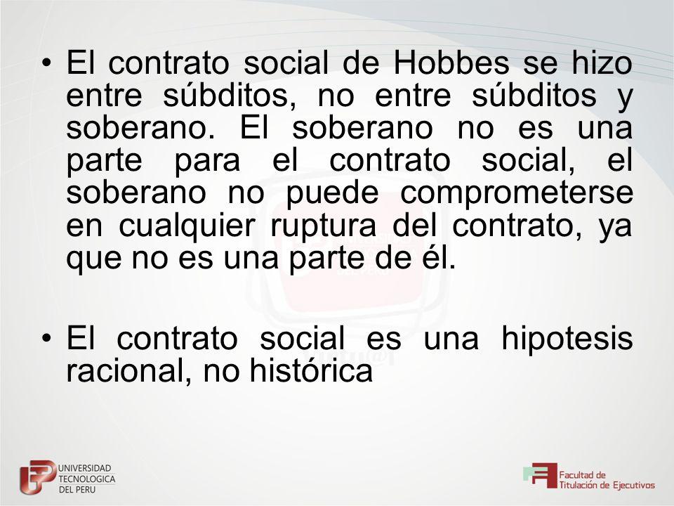 El contrato social de Hobbes se hizo entre súbditos, no entre súbditos y soberano. El soberano no es una parte para el contrato social, el soberano no puede comprometerse en cualquier ruptura del contrato, ya que no es una parte de él.