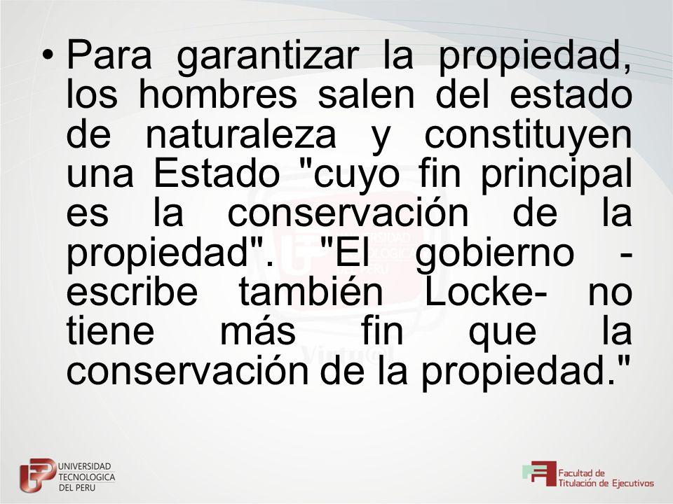 Para garantizar la propiedad, los hombres salen del estado de naturaleza y constituyen una Estado cuyo fin principal es la conservación de la propiedad .