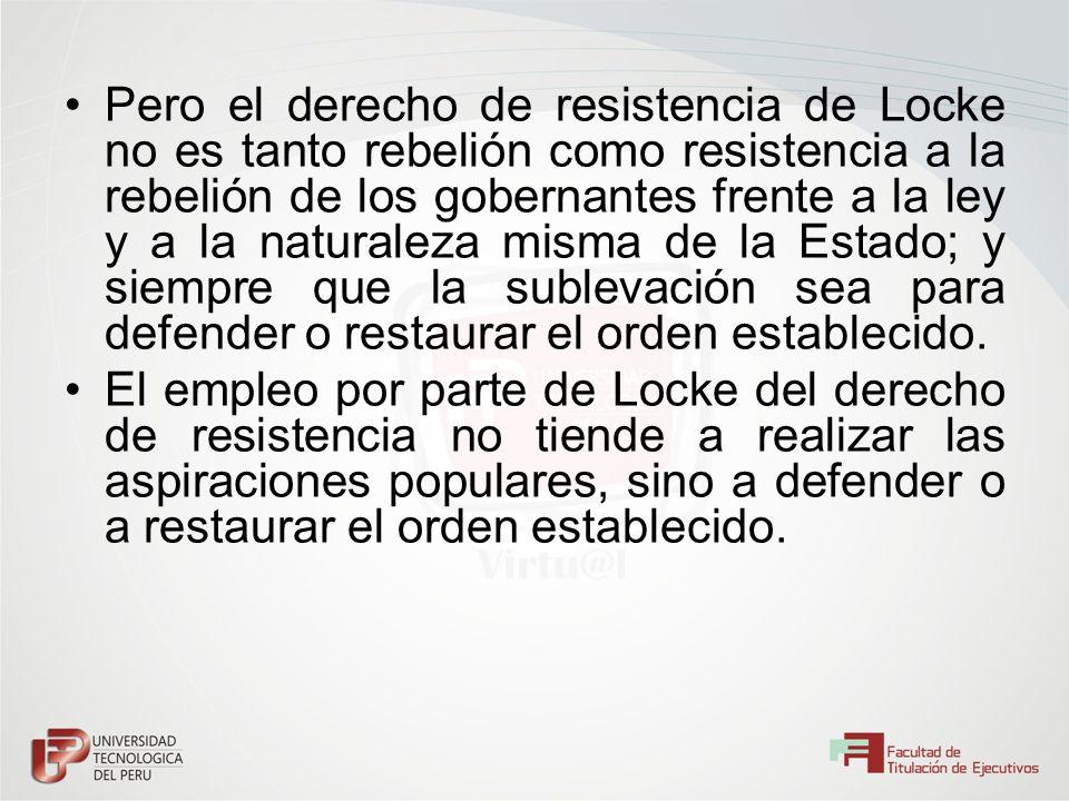 Pero el derecho de resistencia de Locke no es tanto rebelión como resistencia a la rebelión de los gobernantes frente a la ley y a la naturaleza misma de la Estado; y siempre que la sublevación sea para defender o restaurar el orden establecido.