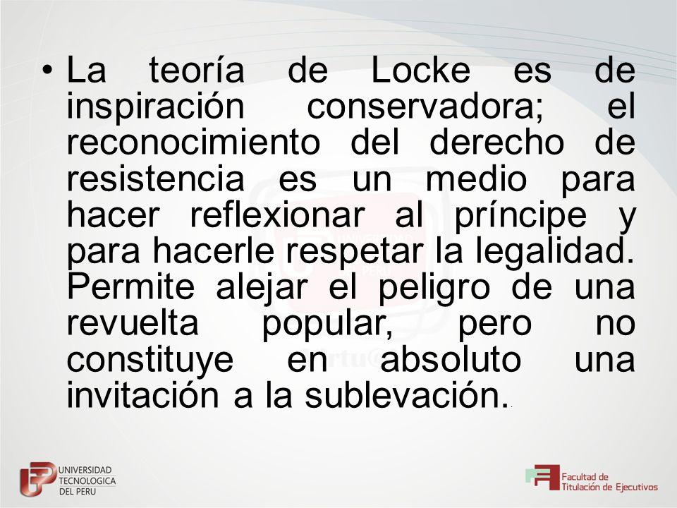 La teoría de Locke es de inspiración conservadora; el reconocimiento del derecho de resistencia es un medio para hacer reflexionar al príncipe y para hacerle respetar la legalidad.