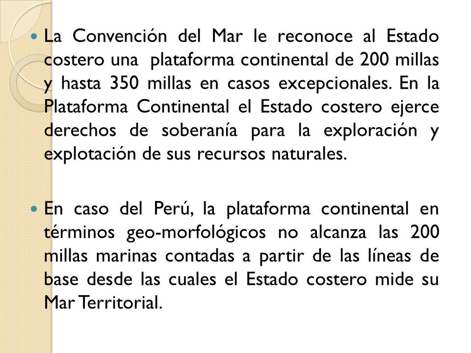La Convención del Mar le reconoce al Estado costero una plataforma continental de 200 millas y hasta 350 millas en casos excepcionales. En la Plataforma Continental el Estado costero ejerce derechos de soberanía para la exploración y explotación de sus recursos naturales.