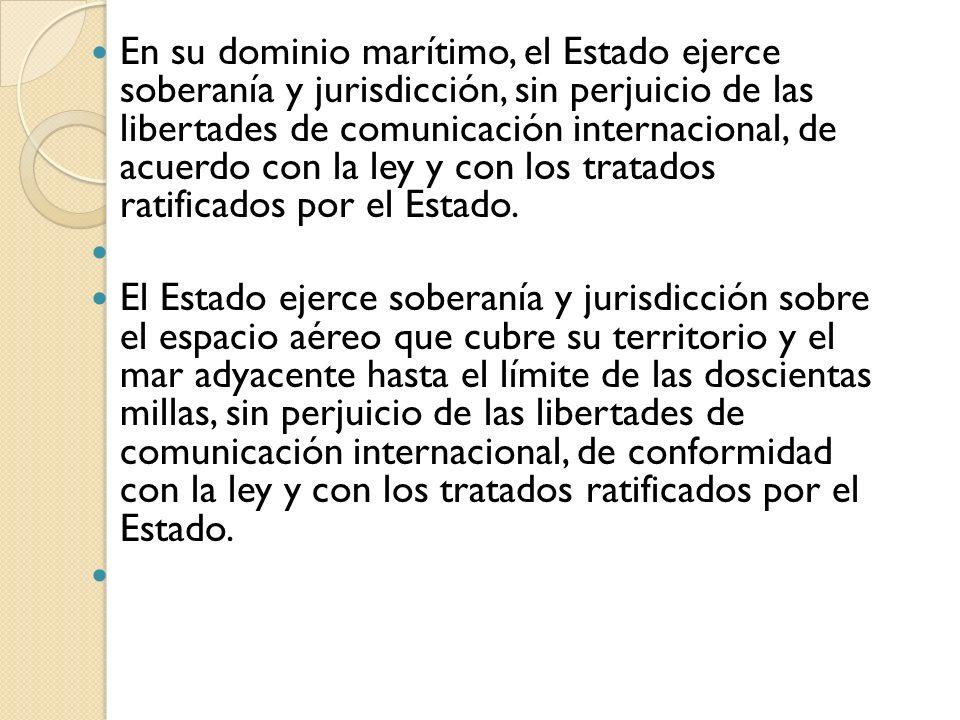 En su dominio marítimo, el Estado ejerce soberanía y jurisdicción, sin perjuicio de las libertades de comunicación internacional, de acuerdo con la ley y con los tratados ratificados por el Estado.