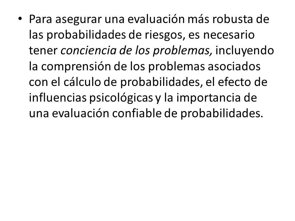 Para asegurar una evaluación más robusta de las probabilidades de riesgos, es necesario tener conciencia de los problemas, incluyendo la comprensión de los problemas asociados con el cálculo de probabilidades, el efecto de influencias psicológicas y la importancia de una evaluación confiable de probabilidades.