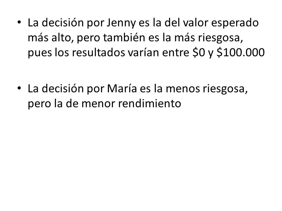 La decisión por Jenny es la del valor esperado más alto, pero también es la más riesgosa, pues los resultados varían entre $0 y $100.000