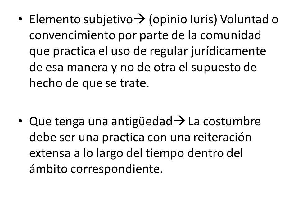 Elemento subjetivo (opinio Iuris) Voluntad o convencimiento por parte de la comunidad que practica el uso de regular jurídicamente de esa manera y no de otra el supuesto de hecho de que se trate.