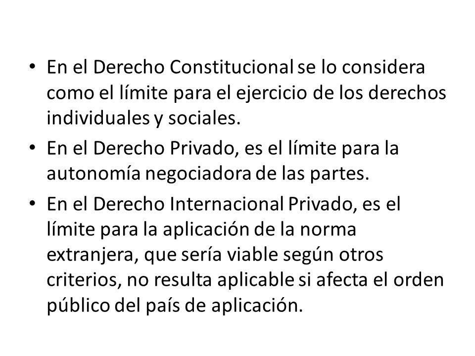 En el Derecho Constitucional se lo considera como el límite para el ejercicio de los derechos individuales y sociales.