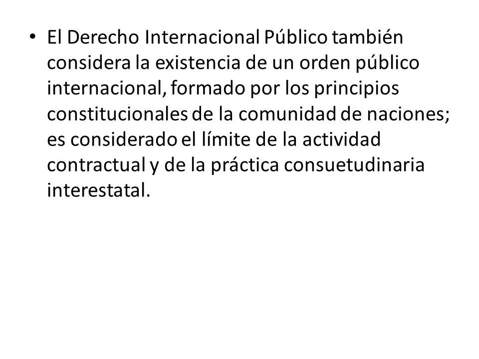 El Derecho Internacional Público también considera la existencia de un orden público internacional, formado por los principios constitucionales de la comunidad de naciones; es considerado el límite de la actividad contractual y de la práctica consuetudinaria interestatal.