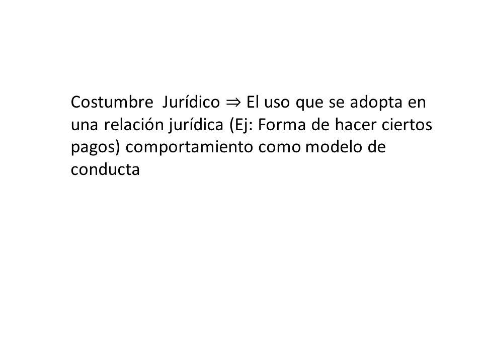 Costumbre Jurídico ⇒ El uso que se adopta en una relación jurídica (Ej: Forma de hacer ciertos pagos) comportamiento como modelo de conducta