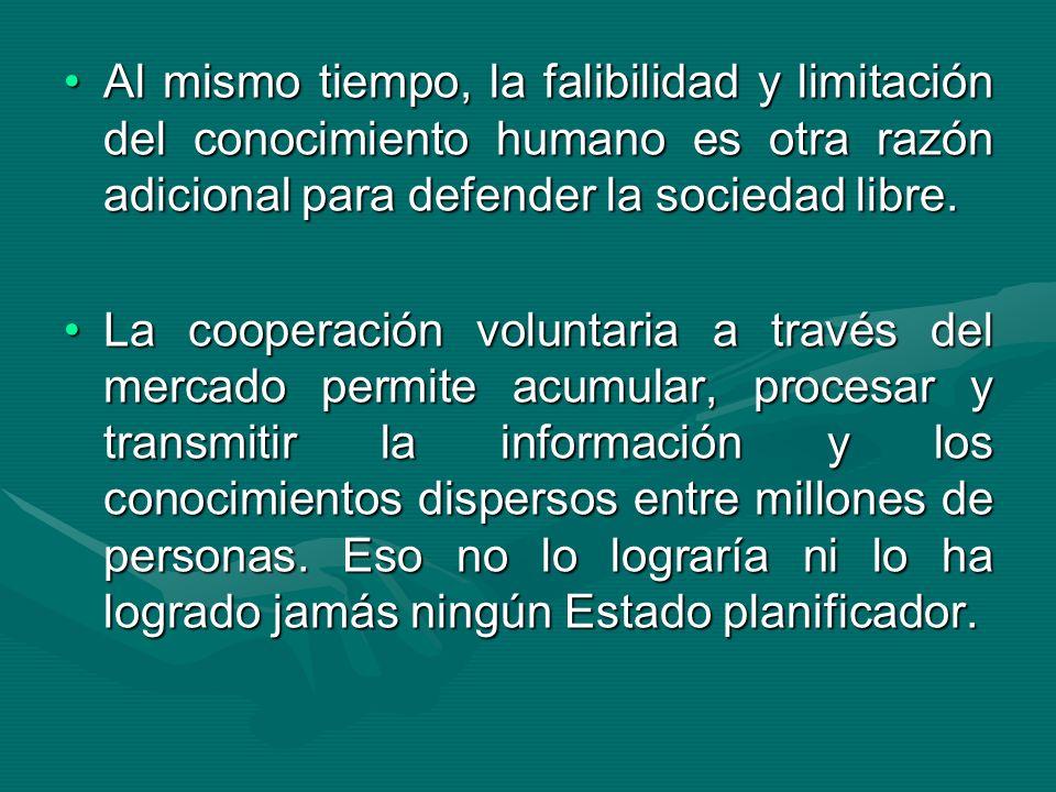 Al mismo tiempo, la falibilidad y limitación del conocimiento humano es otra razón adicional para defender la sociedad libre.