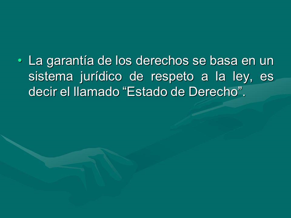 La garantía de los derechos se basa en un sistema jurídico de respeto a la ley, es decir el llamado Estado de Derecho .