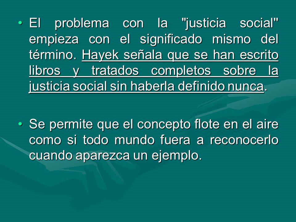 El problema con la justicia social empieza con el significado mismo del término. Hayek señala que se han escrito libros y tratados completos sobre la justicia social sin haberla definido nunca.
