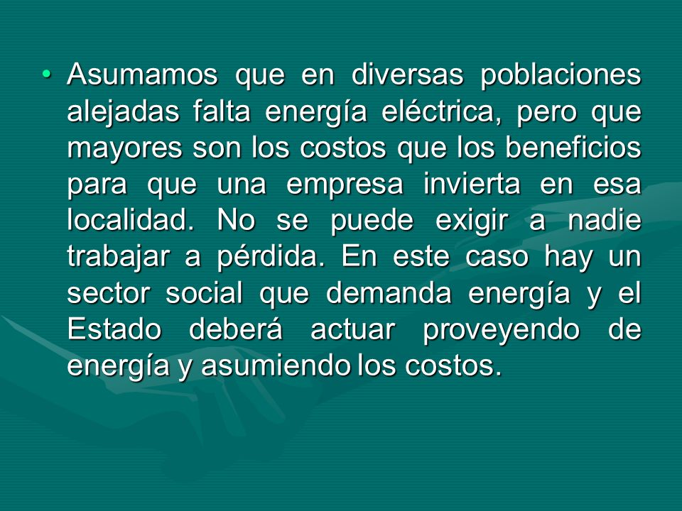 Asumamos que en diversas poblaciones alejadas falta energía eléctrica, pero que mayores son los costos que los beneficios para que una empresa invierta en esa localidad.